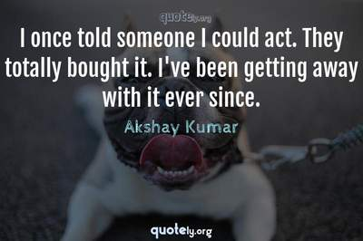 Photo Quote of I once told someone I could act. They totally bought it. I've been getting away with it ever since.