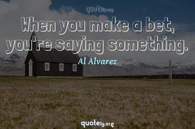 Photo Quote of When you make a bet, you're saying something.