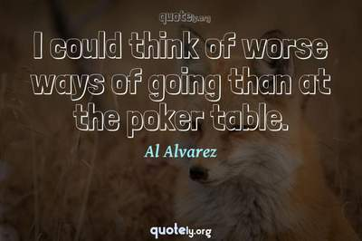 Photo Quote of I could think of worse ways of going than at the poker table.