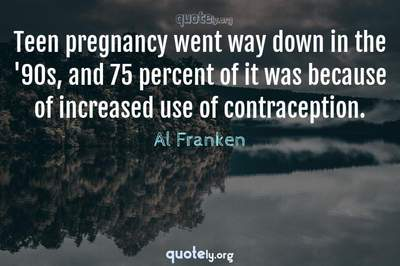 Photo Quote of Teen pregnancy went way down in the '90s, and 75 percent of it was because of increased use of contraception.