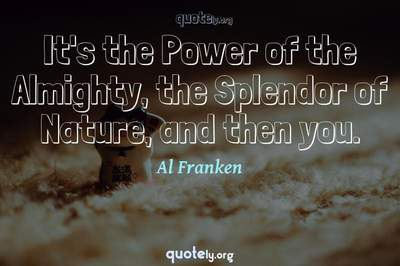 Photo Quote of It's the Power of the Almighty, the Splendor of Nature, and then you.