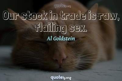 Photo Quote of Our stock in trade is raw, flailing sex.
