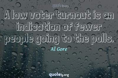 Photo Quote of A low voter turnout is an indication of fewer people going to the polls.