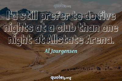 Photo Quote of I'd still prefer to do five nights at a club than one night at Allstate Arena.