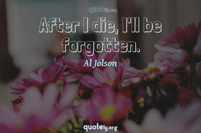 Photo Quote of After I die, I'll be forgotten.