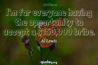 Photo Quote of I'm for everyone having the opportunity to accept a $150,000 bribe.