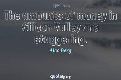 Photo Quote of The amounts of money in Silicon Valley are staggering.