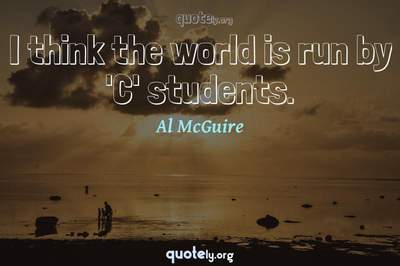 Photo Quote of I think the world is run by 'C' students.