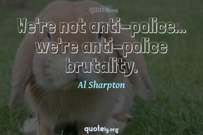 Photo Quote of We're not anti-police... we're anti-police brutality.