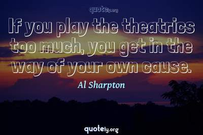 Photo Quote of If you play the theatrics too much, you get in the way of your own cause.