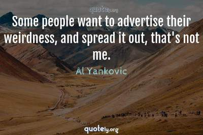 Photo Quote of Some people want to advertise their weirdness, and spread it out, that's not me.