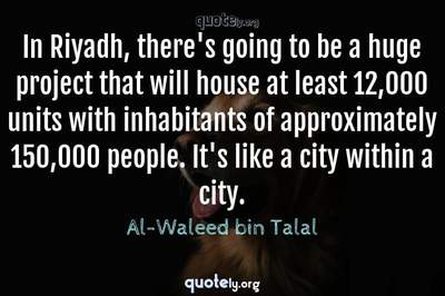 Photo Quote of In Riyadh, there's going to be a huge project that will house at least 12,000 units with inhabitants of approximately 150,000 people. It's like a city within a city.