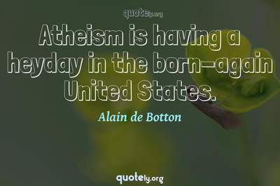 Photo Quote of Atheism is having a heyday in the born-again United States.