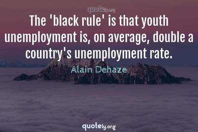 Photo Quote of The 'black rule' is that youth unemployment is, on average, double a country's unemployment rate.