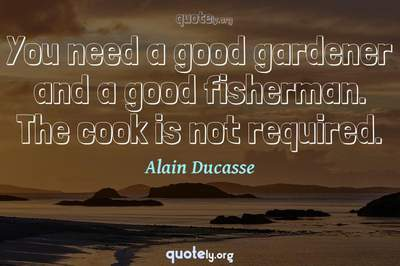 Photo Quote of You need a good gardener and a good fisherman. The cook is not required.