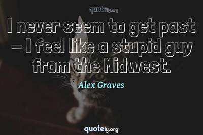 Photo Quote of I never seem to get past - I feel like a stupid guy from the Midwest.