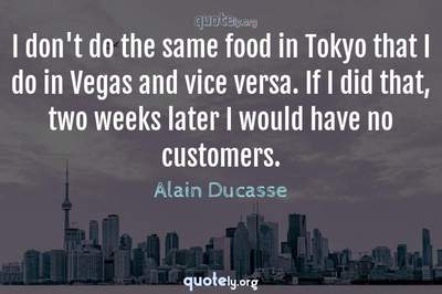 Photo Quote of I don't do the same food in Tokyo that I do in Vegas and vice versa. If I did that, two weeks later I would have no customers.