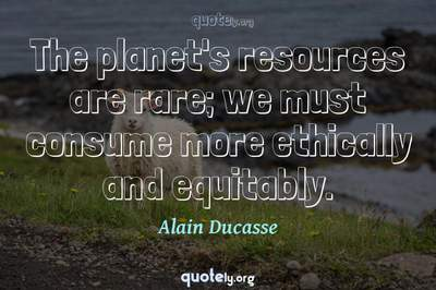 Photo Quote of The planet's resources are rare; we must consume more ethically and equitably.