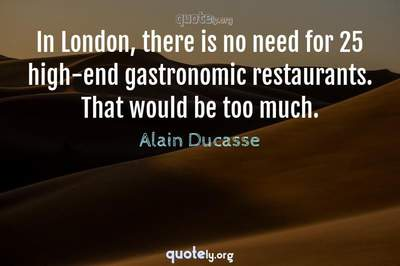 Photo Quote of In London, there is no need for 25 high-end gastronomic restaurants. That would be too much.