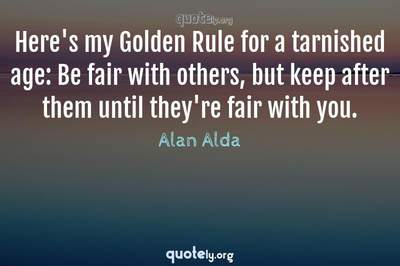 Photo Quote of Here's my Golden Rule for a tarnished age: Be fair with others, but keep after them until they're fair with you.