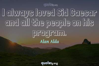 Photo Quote of I always loved Sid Caesar and all the people on his program.