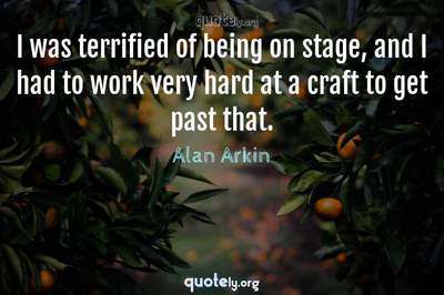 Photo Quote of I was terrified of being on stage, and I had to work very hard at a craft to get past that.