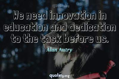 Photo Quote of We need innovation in education and dedication to the task before us.