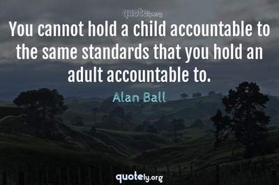 Photo Quote of You cannot hold a child accountable to the same standards that you hold an adult accountable to.