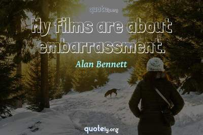 Photo Quote of My films are about embarrassment.