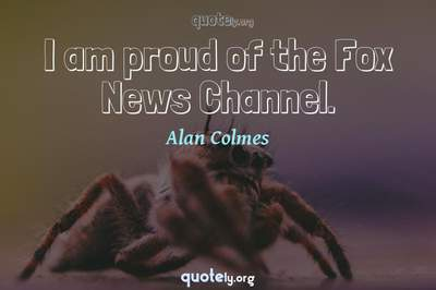 Photo Quote of I am proud of the Fox News Channel.