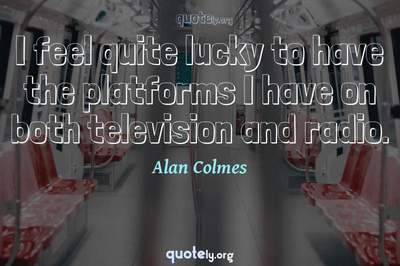 Photo Quote of I feel quite lucky to have the platforms I have on both television and radio.