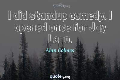Photo Quote of I did standup comedy. I opened once for Jay Leno.