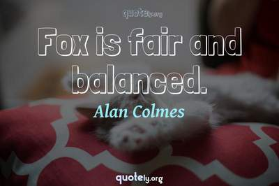 Photo Quote of Fox is fair and balanced.