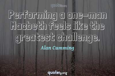 Photo Quote of Performing a one-man Macbeth feels like the greatest challenge.