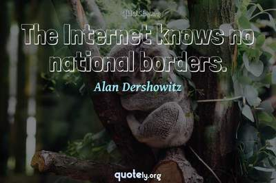 Photo Quote of The Internet knows no national borders.