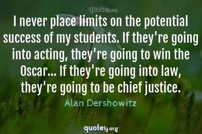 Photo Quote of I never place limits on the potential success of my students. If they're going into acting, they're going to win the Oscar... If they're going into law, they're going to be chief justice.