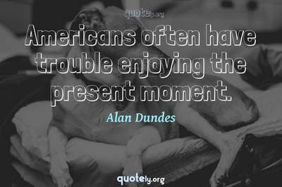 Photo Quote of Americans often have trouble enjoying the present moment.
