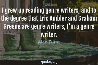 Photo Quote of I grew up reading genre writers, and to the degree that Eric Ambler and Graham Greene are genre writers, I'm a genre writer.