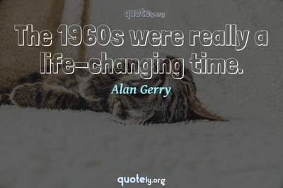 Photo Quote of The 1960s were really a life-changing time.