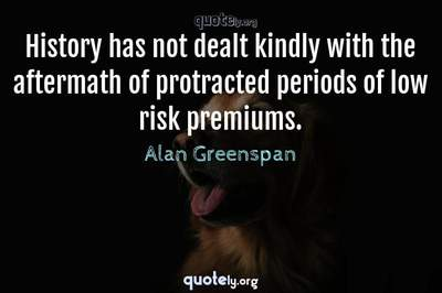 Photo Quote of History has not dealt kindly with the aftermath of protracted periods of low risk premiums.