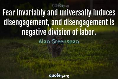 Photo Quote of Fear invariably and universally induces disengagement, and disengagement is negative division of labor.