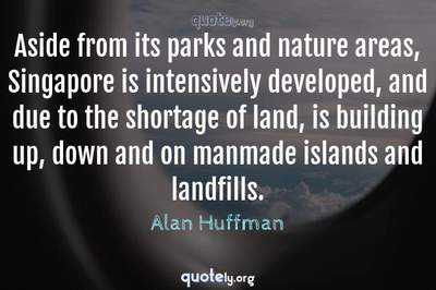 Photo Quote of Aside from its parks and nature areas, Singapore is intensively developed, and due to the shortage of land, is building up, down and on manmade islands and landfills.