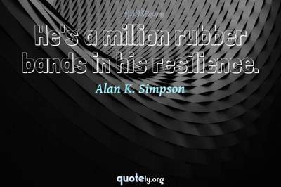 Photo Quote of He's a million rubber bands in his resilience.