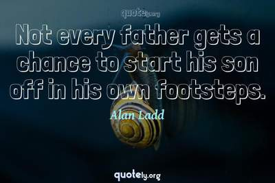 Photo Quote of Not every father gets a chance to start his son off in his own footsteps.