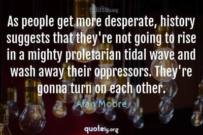 Photo Quote of As people get more desperate, history suggests that they're not going to rise in a mighty proletarian tidal wave and wash away their oppressors. They're gonna turn on each other.