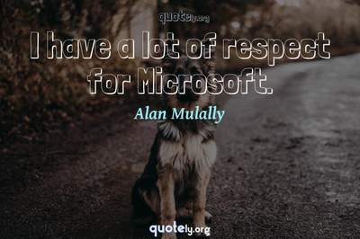 Photo Quote of I have a lot of respect for Microsoft.
