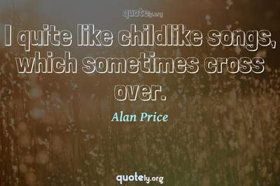 Photo Quote of I quite like childlike songs, which sometimes cross over.
