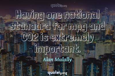 Photo Quote of Having one national standard for mpg and CO2 is extremely important.