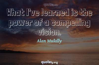 Photo Quote of What I've learned is the power of a compelling vision.