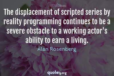 Photo Quote of The displacement of scripted series by reality programming continues to be a severe obstacle to a working actor's ability to earn a living.